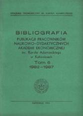 Bibliografia Publikacji Pracowników Naukowo-Dydaktycznych Akademii Ekonomicznej im. Karola Adamieckiego w Katowicach. T. 6 (1982-1987)