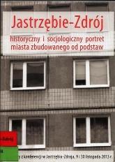 Jastrzębie-Zdrój : historyczny i socjologiczny portret miasta zbudowanego od podstaw : materiały z sesji popularnonaukowych z okazji 50. rocznicy nadania praw miejskich osiedlu Jastrzębie-Zdrój