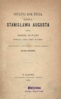 Ostatni rok życia króla Stanisława Augusta czyli Dziennik prywatny opisujący jego pobyt w Rosyi