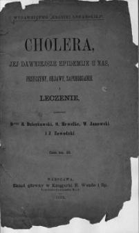 Cholera, jej dawniejsze epidemije u nas, przyczyny, objawy, zapobieganie i leczenie / oprac. B. Dzierżawski [et al.].