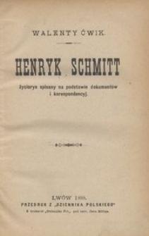 Henryk Schmitt. Życiorys spisany na podstawie dokumentów i korespondencyj