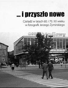 """""""... i przyszło nowe"""" : Czeladź w latach 60. i 70. XX wieku w fotografiach Jerzego Żymirskiego"""