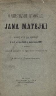 O artystycznych czynnościach Jana Matejki począwszy od lat jego najmłodszych, to jest od r. 1850 do końca r. 1881