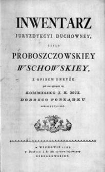 Inwentarz juryzdykcyi duchowney czyli proboszczowskiey wschowskiey z opisem oneyże pod czas agitującey się Kommisssyi J. K. MCI dobrego porządku zebrany y spisany