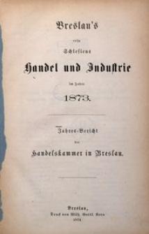 Breslau's resp. Schlesiens Handel und Industrie in Jahre 1873. Jahres-Bericht der Handelskammer in Breslau