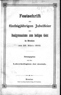 Festschrift zur fünfzigjahrigen Jubelfeier des Realgymnasiums zum heiligen Geist in Breslau am 26 Marz 1899