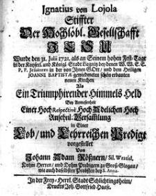 Ignatius von Lojola [!] Stiffter der Hochlöbl. Gesellschafft Jesu wurde den 31. Julii 1721. als an Seinem hohen Fest-Tage in [...] Liegnitz bey denen W.W.E.E.P.P. Jesuitter in der von Jhnen Gott und dem Heiligen Joanni Baptistae gewiedmeten schön erbauten neuen Kirchen als ein Triumphirender Himmels Held [...] in einer Lob und Lehrreichen Predigt vorgestellet von Johann Adam Rössnern Sil. Vrat [...]