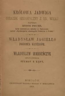 Królowa Jadwiga. Obrazek historyczny z XIV wieku ; Władysław Jagiełło. Pogromca Krzyżaków ; Władysław Warneńczyk