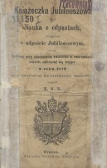 Książeczka jubileuszowa czyli Nauka o odpustach szczególnie o odpuście jubileuszowym oraz modlitwy przy odwiedzaniu kościołów w celu zyskania odpustu odmawiać się mające w roku 1879