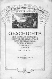 Geschichte der Israelit. Kranken-Verpflegungs-Anstalt und Beerdigungs-Gesellschaft zu Breslau 1726-1926