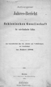 Jahres-Bericht der Schlesischen Gesellschaft für vaterlandische Cultur. Enthält den Generalbericht über die Arbeiten und Veränderungen der Gesselschaft im Jahre 1902