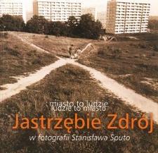 Miasto to ludzie – ludzie to miasto : Jastrzębie Zdrój w fotografii Stanisława Sputo