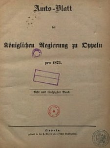 Chronologisches Verzeichniß der Bekanntmachungen, welche in den im Jahre 1873 ausgegebenen Amtsblättern der Königlichen Regierung zu Oppeln erschienenen sind