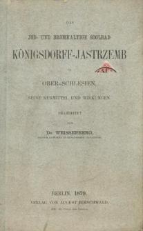 Das Jod- und Bromhaltige Soolbad Königsdorff-Jastrzemb in Ober-Schlesien, seine Kurmittel und Wirkungen