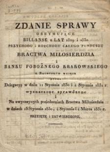 Zdanie Sprawy obejmujące billanse z lat 1829 i 1830 przychodu i rozchodu całego funduszu Bracwa Miłosierdzia i Banku Pobożnego Krakowskiego z rachunków wyjęte przez Delegacyą w dniu 11 Stycznia 1830 i 4 Stycznia 1831 r. wyznaczone sprawdzone i Na zwyczaynych posiedzeniach Bractwa Miłosierdzia w dniach 15 Stycznia 1830, 4 Stycznia 1831 r. przyjęte i zatwierdzone