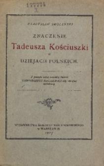 Znaczenie Tadeusza Kościuszki w dziejach polskich. Z powodu setnej rocznicy śmierci Najwyższego Naczelnika siły zbrojnej narodowej