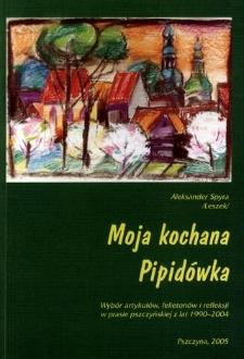 Moja kochana Pipidówka : wybór artykułów, felietonów i refleksji w prasie pszczyńskiej z lat 1990-2004