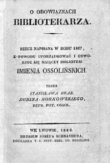 O obowiązkach bibliotekarza. Rzecz napisana w roku 1827, z powodu uporządkować i otworzyć się maiącey Biblioteki imienia Ossolińskich przez Stanisława Hrab. Dunina-Borkowskiego
