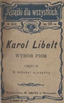 Wybór pism . Pomniejszych Karola Libelta. Wydał, wstępem i objaśnieniami zaopatrzył Dr. Wiktor Hahn. Część III. O miłości ojczyzny