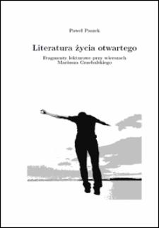 Literatura życia otwartego : fragmenty lekturowe przy wierszach Mariusza Grzebalskiego