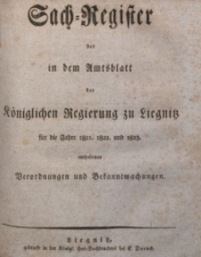 Sach-Register der in dem Amtsblatt der Königlichen Regierung zu Liegnitz für die Jahre 1821, 1822 und 1823 enthaltenen Verordnungen und Bekanntmachungen