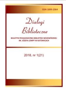 Dialogi Biblioteczne. Biuletyn Pedagogicznej Biblioteki Wojewódzkiej im. Józefa Lompy w Katowicach. 2018, nr 1 (21)
