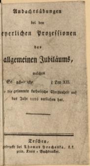 Andachtsübungen bei den feyerlichen Prozessionen des allgemeinen Jubiläums, welches Se. päpstliche Heiligkeit Leo XII. für die gesammte katholische Christenheit auf das Jahr 1826 verliehen hat
