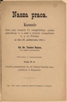 Nasza praca : kazanie które przy otwarciu VI. ewangelickiego synodu generalnego w. a. miał w kościele ewangelickim w. a. we Wiedniu na dniu 20. października 1895 r. Teodor Haase