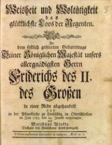 Weisheit und Woltätigkeit das glükklichste Loos der Regenten. An dem festlich gefeierten Geburtstage [...] Friedrichs des II. des Grossen in einer Rede abgehandelt und in der Pfarrkirche zu Leobschütz in Oberschlesien im Jare 1783. den 24. Jenner vorgetragen [...]