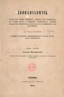 Źródłosłownik wyrazów, które przeszły, wprost czy pośrednio, do naszej mowy z języków wschodnich, tudzież mających zobopólną analogję co do brzmienia lub znaczenia, z dołączeniem zbiorku wyrazów, przeniesionych z Polski do języka tureckiego