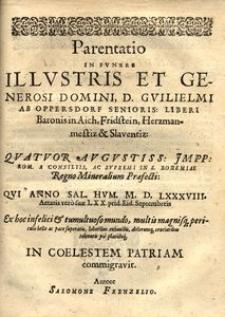 Parentatio in funere [...] Guilielmi ab Oppersdorf senioris, liberi baronis in [...] Slaventiz [...] qui anno [...] M.D.LXXXVIII. prid[iae] Eid. Septembreis [...] in coelestem patriam commigravit