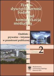 Transdyscyplinarność Badań nad Komunikacją Medialną. T. 2 : Osobiste - prywatne - intymne w przestrzeni publicznej