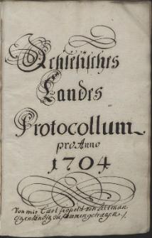 Schlesisches Landes Protocollum pro Anno 1704. / Von mir Carl Leopold von Altmann eigenhändig zusammen getragen