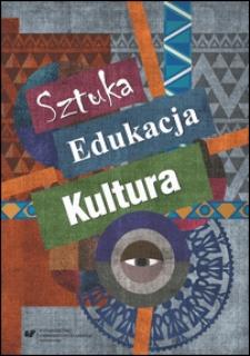 Sztuka, edukacja, kultura : z teorii i praktyki edukacji artystycznej