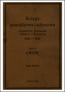 Księga pamiątkowa i adresowa wygnańców wojennych z Galicyi i Bukowiny 1914-1915 : Cz. 1. Lwów