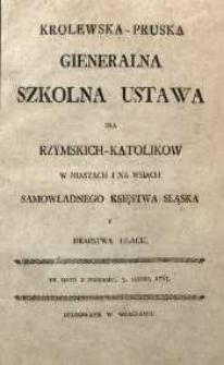 Krolewska-Pruska Gieneralna szkolna ustawa dla rzymskich-katolikow w miastach i na wsiach samowładnego Księstwa Sląska i Hrabstwa Glacu. De dato z Pocdamu, 3. Listop. 1765