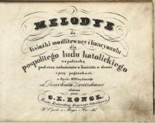 Melodye do Książki modlitewney i Kancyonału dla pospolitego ludu katolickiego na potrzebę podczas nabożeństw w kościele, w domie i przy pogrzebach w Opolu 1830 wydanego za dozwoleniem zwierzchności ułożone przez G. E. Ronge.