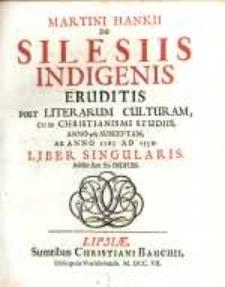 Martini Hankii De Silesiis Indigenis Eruditis Post Literarum Culturam, Cum Christianismi Studiis, Anno 965 Susceptam, Ab Anno 1165 Ad 1550. Liber Singularis : Additi sunt sex Indices.