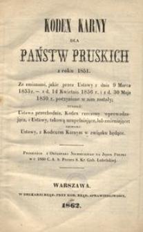 Kodex karny dla państw pruskich z roku 1851. Ze zmianami, jakie przez ustawy z dnia 9 marca 1853 r. z dn. 14 kwietnia 1856 r. i z dn. 30 maja 1859 r. poczynione w nim zostały tudzież Ustawa przechodnia, Kodex rzeczony wprowadzająca i Ustawy, takową uzupełniające, lub zmieniające niemniej Ustawy, z Kodexem Karnym w związku będące