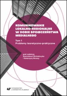 Komunikowanie lokalno-regionalne w dobie społeczeństwa medialnego. T. 1, Problemy teoretyczno-praktyczne