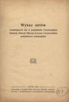 Wykaz aktów znajdujących się w posiadaniu Towarzystwa badania historji Obrony Lwowa i województw południowo-wschodnich