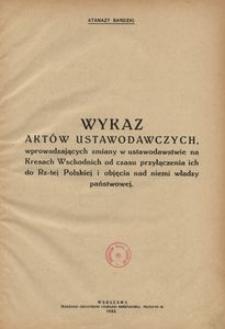 Wykaz aktów ustawodawczych, wprowadzających zmiany w ustawodawstwie na Kresach Wschodnich od czasu przyłączenia ich do Rz-tej Polskiej i objęcia nad niemi władzy państwowej