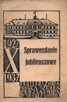 Sprawozdanie Jubileuszowe : Jubileuszowa Polska Szkoła Wydziałowa w Suchej Górnej. X (dziesięciolecie) 1927/1937