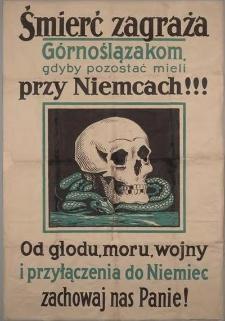 Śmierć zagraża Górnoślązakom, gdyby pozostać mieli przy Niemcach!!! Od głodu, moru, wojny i przyłączenia do Niemiec zachowaj nas Panie!