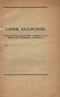 Ludwik Królikowski. Wykład wygłoszony dnia 10 marca 1911 r. przez dra Kazimierza Lubeckiego