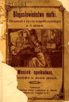 Błogosławieństwo matki. Dramat z życia współczesnego w 3 aktach ; Mosiek spekulant. Komedyjka w dwóch aktach