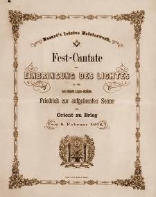 Fest-Cantate zur Einbringung des Lichtes in das neu erbaute Logen-Gebäude Friedrich zur aufgehenden Sonne im Orient zu Brieg am 9. Februar 1868. Mozart's letztes Meisterwerk