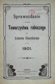Sprawozdanie z Czynności Towarzystwa Rolniczego dla Księstwa Cieszyńskiego za Rok 1901