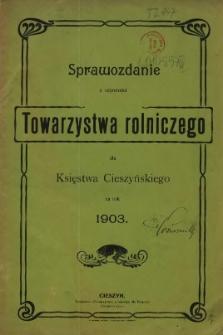 Sprawozdanie z Czynności Towarzystwa Rolniczego dla Księstwa Cieszyńskiego za Rok 1903