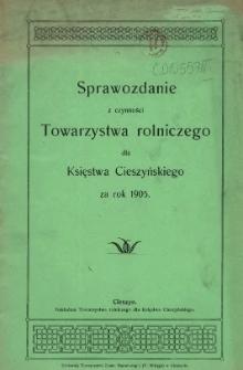 Sprawozdanie z Czynności Towarzystwa Rolniczego dla Księstwa Cieszyńskiego za Rok 1905